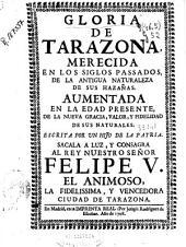 Gloria de Tarazona merecida en los siglos passados de la antigua naturaleza de sus hazañas: aumentada en la edad presente de la nueva gracia, valor, y fidelidad de sus naturales