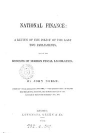 National Finance: A Review of the Policy of the Last Two Parliaments, and of the Results of Modern Fiscal Legislation