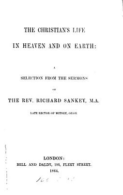 The Christian s Life in Heaven and on Earth  a Selection from the Sermons of     R  Sankey PDF