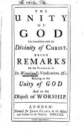 The Unity of God Not Inconsistent with the Divinity of Christ: Being Remarks on the Passages in Dr. Waterland's Vindication, &c. Relating to the Unity of God and to the Object of Worship..