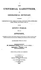 A New Universal Gazetteer, Or, Geographical Dictionary: Containing a Description of the Various Countries, Provinces, Cities, Towns Seas, Lakes, Rivers, Mountains, Capes, &c. in the Known World : with an Appendix, Containing an Account of the Monies, Weights, and Measures of Various Countries with Tables Illustrating the Population, Commerce, and Resources of the United States : Accompanied with an Atlas