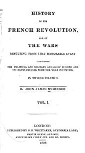 History of the French Revolution: And of the Wars Resulting from that Memorable Event, Volume 1