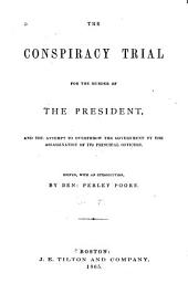 The Conspiracy Trial for the Murder of the President: And the Attempt to Overthrow the Government by the Assassination of Its Principal Officers, Volume 1