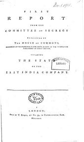 First Report from the Committee of Secrecy Appointed by the House of Commons, Assembled at Westminster in the Sixth Session of the Thirteenth Parliament of Great Britain, to Enquire Into the State of the East India Company: Volume 1
