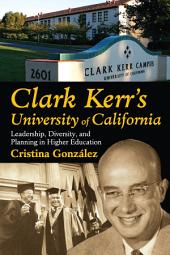Clark Kerr's University of California: Leadership, Diversity, and Planning in Higher Education