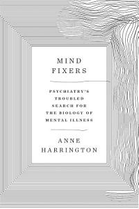 Mind Fixers  Psychiatry s Troubled Search for the Biology of Mental Illness