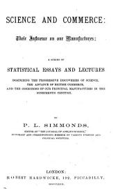 Science and Commerce: Their Influence on Our Manufactures; a Series of Statistical Essays and Lectures, Describing the Progressive Discoveries of Science, the Advance of British Commerce, and the Conditions of Our Principal Manufactures in the Nineteenth Century