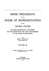 Hinds' Precedents of the House of representatives of the United States including references to provisions of the Constitution: the laws and decisions of the United States Senate