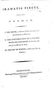 Dramatic Pieces, from the German: I. The Sister; a Drama, by Goethe, ... II. The Conversation of a Father with His Children; by Gesner, ... III. The Set of Horses; a Dramatic Piece by Emdorff