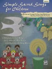 Simple Sacred Songs for Children: 6 Delightfully Easy Songs for Unison or 2-Part with Reproducible Song Sheets