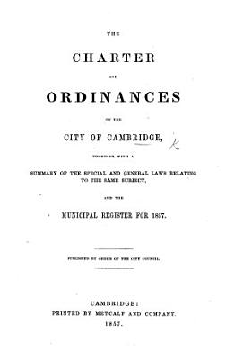 The Charter and Ordinances of the City of Cambridge  Together with a Summary of the Special and General Laws Relating to the Same Subject  and the Municipal Register for 1857  Etc   Compiled by J  A  Jacobs