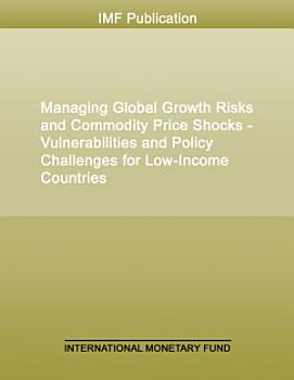 Managing Global Growth Risks and Commodity Price Shocks   Vulnerabilities and Policy Challenges for Low Income Countries PDF
