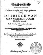 Na-sporingh, hoe ende in vvat manieren ... de prince van Orangien, hoogh-loffelijcker memorie, de bescherminge deser landen heeft aenghenomen, om de Nederlantsche belijdenisse, als in allen deelen met Godts woordt accorderende, te mainteneren: en t'gevoelen der contra-remonstranten, int stuck vande predestinatie met den aencleven vandien, als schriftmatigh over al in te voeren: Volume 1