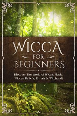 Wicca for Beginners  Discover The World of Wicca  Magic  Wiccan Beliefs  Rituals   Witchcraft
