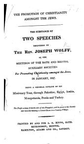 The Promotion of Christianity Amongst the Jews: The Substance of Two Speeches Delivered by the Rev. Joseph Wolff, at the Meetings of the Bath and Bristol Auxiliary Societies for Promoting Christianity Amongst the Jews, in January, 1827, Being a General Outline of His Missionary Tour, Through Palestine, Egypt, Arabia, Mesopotamia, Persia and Turkey