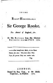 To the Right Honourable Sir G. Rooke at his return from his glorious enterprize near Vigo-1702. [In verse by Charles Tooke.]