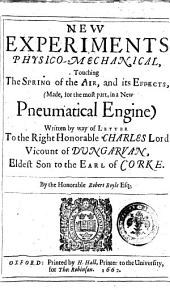 New Experiments Physico-mechanical, Touching the Spring of the Air, and Its Effects, (made, for the Most Part, in a New Pneumatical Engine) Written by the Way of Letter to the Right Honorable Charles Lord Vicount of Dungarvan, ... By the Honorable Robert Boyle ..: 1, Volume 1