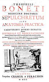 Theophili Boneti... Sepulchretum sive Anatomia practica ex cadaveribus morbo denatis... cum indicibus necesariis... Tomus primus