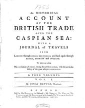 An Historical Account of the British Trade Over the Caspian Sea, with a Journal of Travels Into Persia: Volume 1
