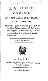 La dot: comédie en trois actes et en prose, mêlée d'ariettes : représentée, pour la première fois, par les Comédiens italiens ordinaires du roi, devant Leurs Majestés, à Fontainebleau, le 8 novembre 1785, et à Paris, le lundi 21 du même mois