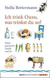 Ich trink Ouzo, was trinkst du so?: Meine griechische Familie und ich