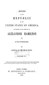 History of the republic of the United States of America: as traced in the writings of Alexander Hamilton and of his contemporaries, Volume 4