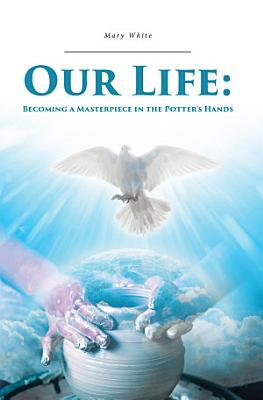 Our Life  Becoming a Masterpiece in the Potter s Hands