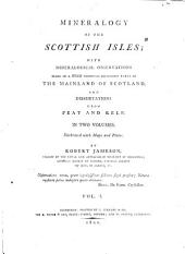 Mineralogy of the Scottish Isles: With Mineralogical Observations Made in a Tour Through Different Parts of the Mainland of Scotland, and Dissertations Upon Peat and Kelp, Volume 1