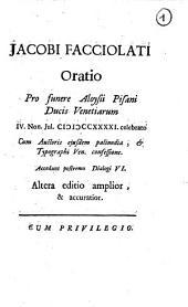 Jacobi Facciolati Oratio pro funere Aloysii Pisani ducis venitiarum ... Accedunt postremo dialogi sex ..