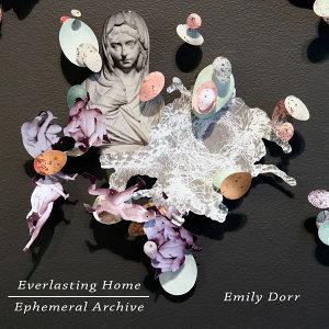 Emily Dorr  Everlasting Home  Ephemeral Archive