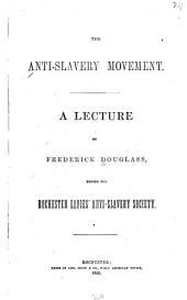 The Anti-slavery Movement: A Lecture Before the Rochester Ladies' Anti-slavery Society