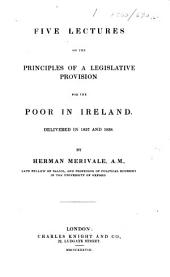 Five lectures on the principles of a legislative provision for the poor in Ireland. Delivered in 1837 and 1838