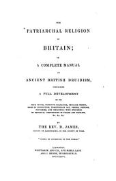The Patriarchal Religion of Britain, Or, A Complete Manual of Ancient British Druidism: Containing a Full Development of Its True Origin, Primitive Character, Peculiar Tenets, Mode of Instruction, Traditionary Art, Orders, Costume, Privileges, and Influence : with Specimens of Druidical Compositions in Triads and Triplets, &c. &c. &c