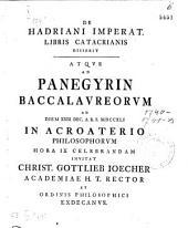 De Hadriani Imperat. Libris Catacrianis Disserit Atqve Ad Panegyrin Baccalavreorvm Ad Diem XXIII Dec. A.R.S. MDCCXLI In Acroaterio Philosophorvm Hora IX Celebrandam Invitat