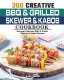 300 Creative BBQ & Grilled Skewer & Kabob Cookbook
