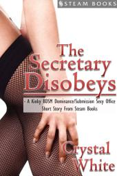 The Secretary Disobeys - A Kinky BDSM Dominance/Submission Sexy Office Short Story From Steam Books