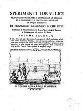 Sperimenti idraulici principalmente diretti a confermare la teorica, e facilitare la pratica del misurare le acque correnti di Francesco Domenico Michelotti ..: Volume secondo, in cui, oltre alle nuove sperienze, si contengono le risposte dell'autore ad alcuni matematici d'Italia, e due esercitazioni analitiche ..