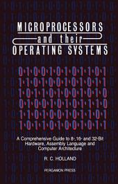 Microprocessors & their Operating Systems: A Comprehensive Guide to 8, 16 & 32 Bit Hardware, Assembly Language & Computer Architecture