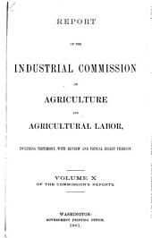 Report of the Industrial Commission on Agriculture and Agricultural Labor: Including Testimony, with Review and Topical Digest Thereof, Volume 2; Volume 10