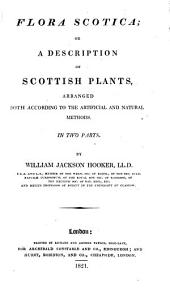 Flora Scotia; Or a Description of Scottish Plants Arranged Both According to the Artificial and Natural Methods: Volume 2
