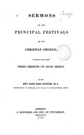 Sermons on the principal festivals of the Christian Church, to which are added three sermons on Good Friday