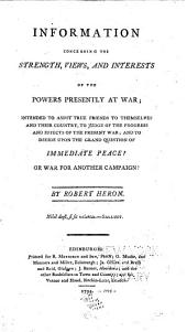 Information concerning the strength, views, and interests of the powers presently at war: intended to assist true friends to themselves and their country, to judge of the progress and effects of the present war; and to decide upon the grand question of immediate peace? or war for another campaign?