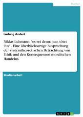 """Niklas Luhmann: """"es sei denn: man tötet ihn"""" - Eine überblicksartige Besprechung der systemtheoretischen Betrachtung von Ethik und den Konsequenzen moralischen Handelns"""