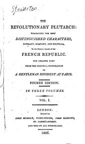 The Revolutionary Plutarch:: Exhibiting the Most Distinguished Characters, Literary, Military, and Political, in the Recent Annals of the French Republic, Volume 1