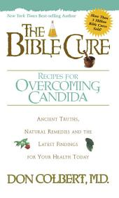 The Bible Cure Recipes for Overcoming Candida: Ancient Truths, Natural Remedies and the Latest Findings for Your Health Today