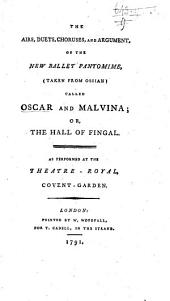 The Airs, Duets, Choruses, and Argument, of the New Ballet Pantomime (taken from Ossian), Called Oscar and Malvina; Or, the Hall of Fingal