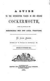 A Guide to the Interesting Places in and Around Cockermouth: With an Account of Its Remarkable Men and Local Traditions ...