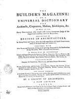 THE BUILDER S MAGAZINE  OR  A UNIVERSAL DICTIONARY FOR Architects  Carpenters  Masons  Bricklayers   c  AS WELL ES FOR Every GENTLEMAN who Would Wish to be a Competent Judge of the Elegant and Necessary ART of BUILDING  CONSISTING OF DESIGNS IN ARCHITECTURE  In Every STILE and TASTE  from the Most Magnificent and Superb STRUCTURES  Down to the Most Simple and Unadorned  TOGETHER WITH The PLANS and SECTIONS  Serving as an Unerring ASSISTANT in the Construction of Any BUILDING  from a PALACE to a COTTAGE  IN WHICH WILL BE INTRODUCED Grand and Elegant DESIGNS for CHIMNEY PIECES  CIELINGS  DOORS  WINDOWS   c  Proper for HALLS  SALOONS  VESTIBULES  STATE ROOMS  DINING ROOMS  PARLOURS  DRAWING ROOMS  ANTI ROOMS  DRESSINGS ROOMS  BED ROOMS   c  TOGETHER WITH DESIGNS for CHURCHES  HOSPITALS  and Other PUBLIC BUILDINGS  ALSO  PLANS  ELEVATIONS  and SECTIONS  in the GREEK  ROMAN  and GOTHIC TASTE  Calculated to Embellish PARKS  GARDENS  FORESTS  WOODS  CANALS  MOUNTS  VISTOS  ISLANDS  Extensive Views   c  THE WHOLE FORMING A Complete SYSTEM of ARCHITECTURE  in All Its Branches  and So Disposed  as to Render the SURVEYOR  CARPENTER  MASON   c  Equally Capable to Erect a CATHEDRAL  a MANSION  a TEMPLE  Or S RURAL COT PDF