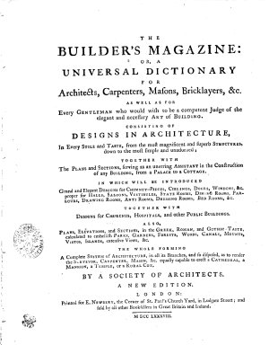 THE BUILDER S MAGAZINE  OR  A UNIVERSAL DICTIONARY FOR Architects  Carpenters  Masons  Bricklayers   c  AS WELL ES FOR Every GENTLEMAN who Would Wish to be a Competent Judge of the Elegant and Necessary ART of BUILDING  CONSISTING OF DESIGNS IN ARCHITECTURE  In Every STILE and TASTE  from the Most Magnificent and Superb STRUCTURES  Down to the Most Simple and Unadorned  TOGETHER WITH The PLANS and SECTIONS  Serving as an Unerring ASSISTANT in the Construction of Any BUILDING  from a PALACE to a COTTAGE  IN WHICH WILL BE INTRODUCED Grand and Elegant DESIGNS for CHIMNEY PIECES  CIELINGS  DOORS  WINDOWS   c  Proper for HALLS  SALOONS  VESTIBULES  STATE ROOMS  DINING ROOMS  PARLOURS  DRAWING ROOMS  ANTI ROOMS  DRESSINGS ROOMS  BED ROOMS   c  TOGETHER WITH DESIGNS for CHURCHES  HOSPITALS  and Other PUBLIC BUILDINGS  ALSO  PLANS  ELEVATIONS  and SECTIONS  in the GREEK  ROMAN  and GOTHIC TASTE  Calculated to Embellish PARKS  GARDENS  FORESTS  WOODS  CANALS  MOUNTS  VISTOS  ISLANDS  Extensive Views   c  THE WHOLE FORMING A Complete SYSTEM of ARCHITECTURE  in All Its Branches  and So Disposed  as to Render the SURVEYOR  CARPENTER  MASON   c  Equally Capable to Erect a CATHEDRAL  a MANSION  a TEMPLE  Or S RURAL COT
