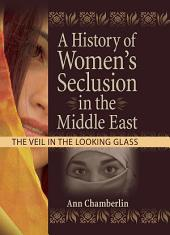 A History of Women's Seclusion in the Middle East: The Veil in the Looking Glass
